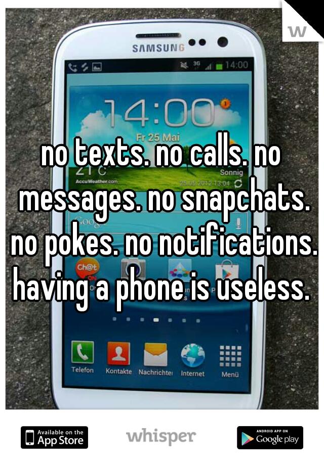 no texts. no calls. no messages. no snapchats. no pokes. no notifications. having a phone is useless.