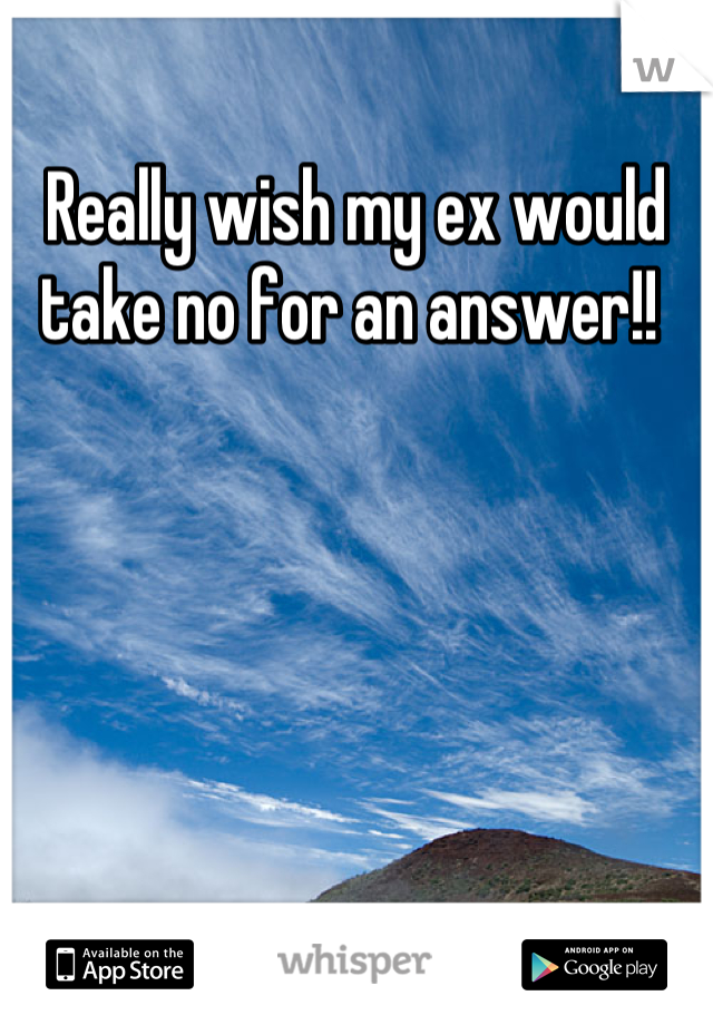 Really wish my ex would take no for an answer!!