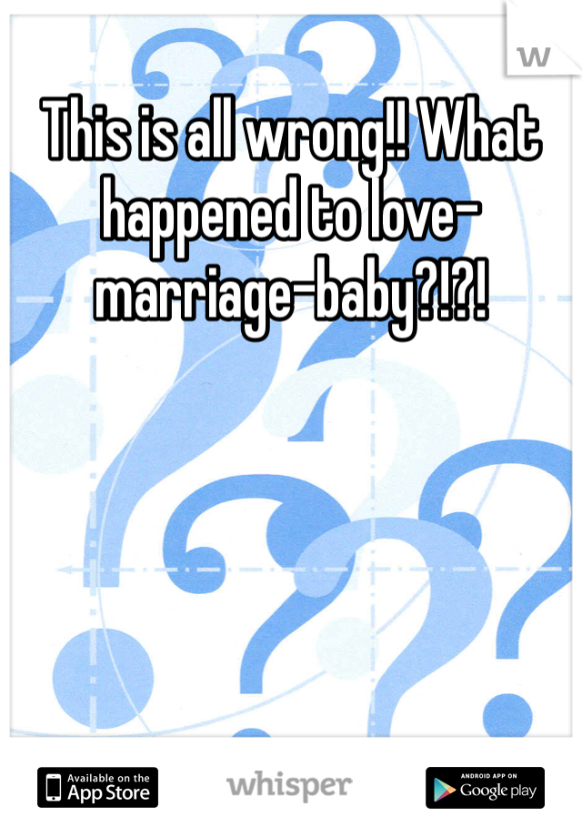 This is all wrong!! What happened to love-marriage-baby?!?!