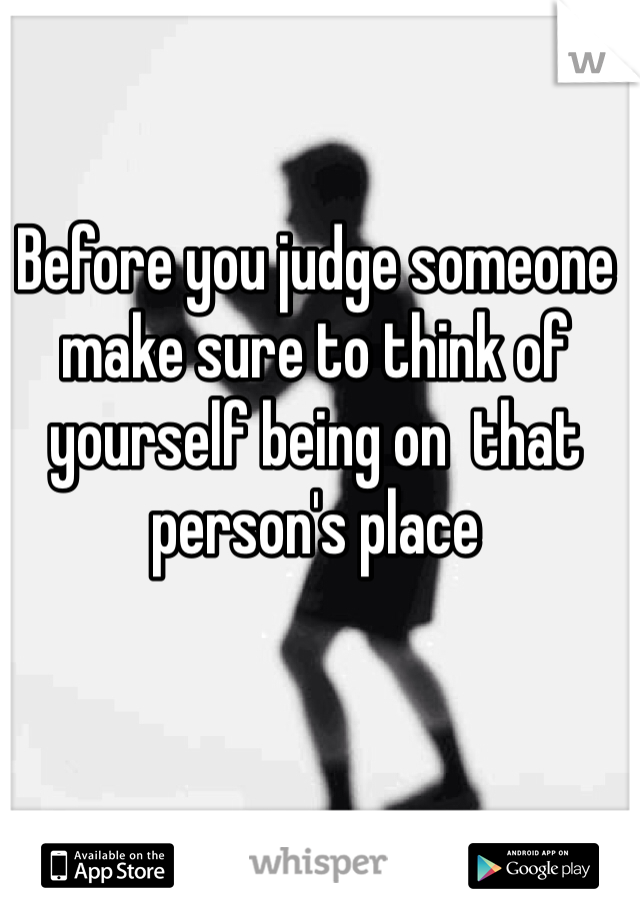 Before you judge someone make sure to think of yourself being on  that person's place