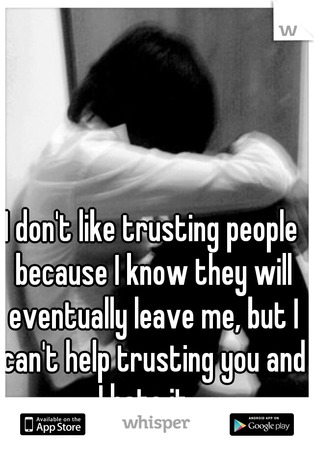 I don't like trusting people because I know they will eventually leave me, but I can't help trusting you and I hate it....