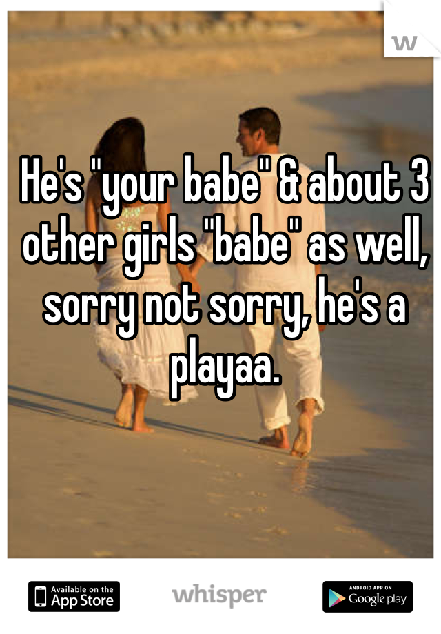 """He's """"your babe"""" & about 3 other girls """"babe"""" as well, sorry not sorry, he's a playaa."""