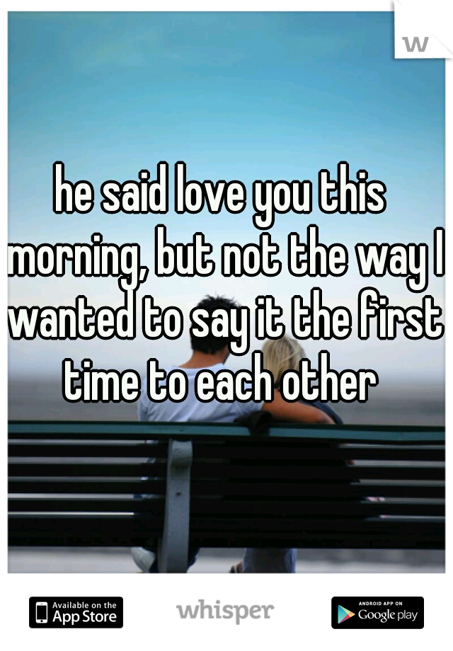 he said love you this morning, but not the way I wanted to say it the first time to each other