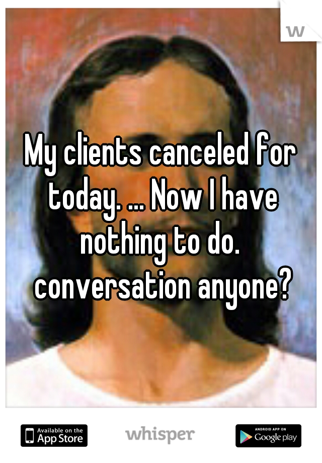 My clients canceled for today. ... Now I have nothing to do.  conversation anyone?