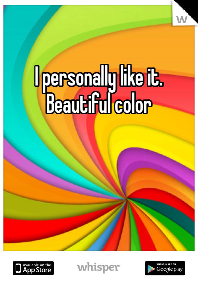 I personally like it.  Beautiful color