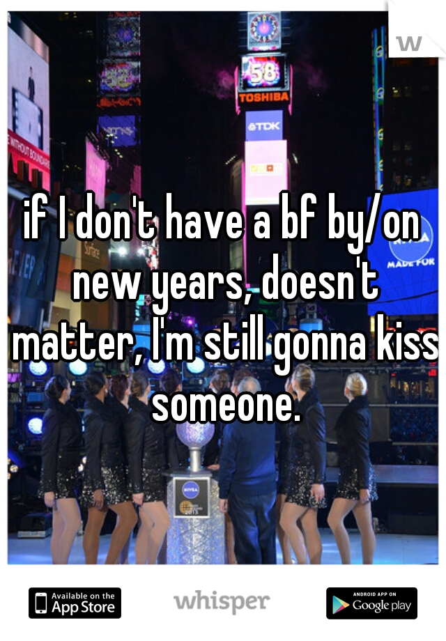 if I don't have a bf by/on new years, doesn't matter, I'm still gonna kiss someone.