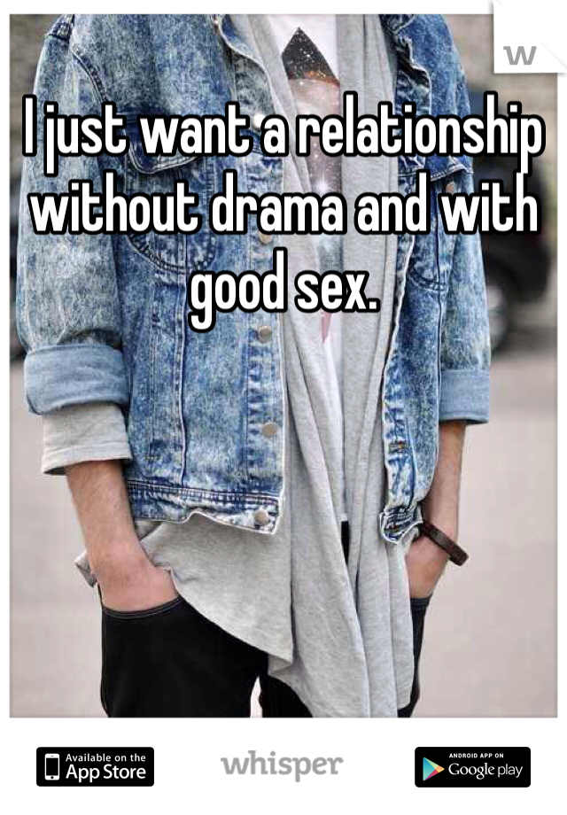 I just want a relationship without drama and with good sex.