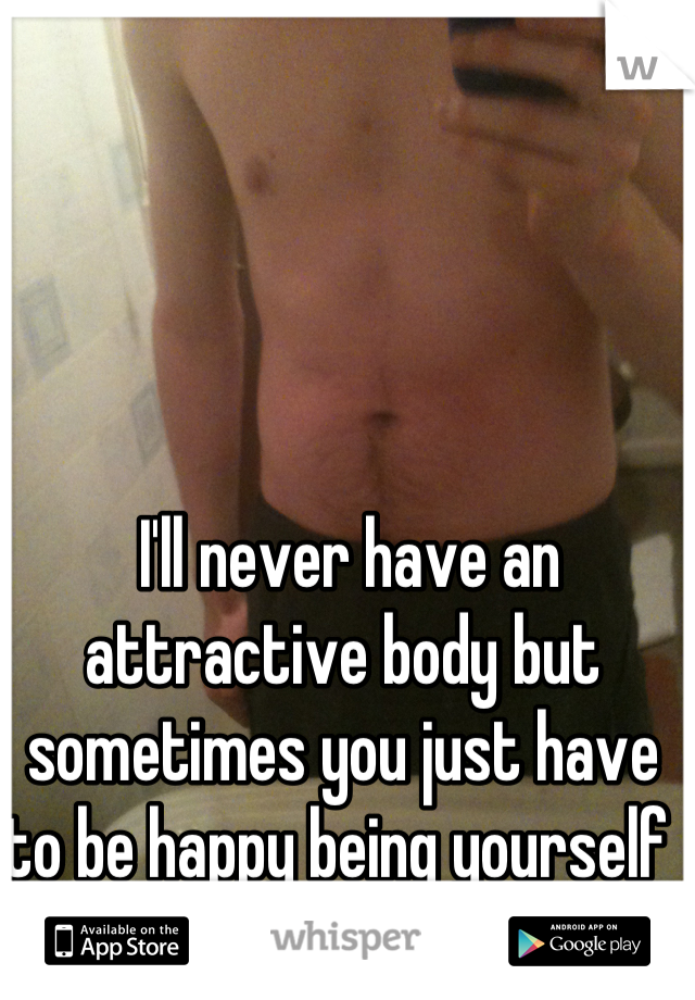 I'll never have an attractive body but sometimes you just have to be happy being yourself