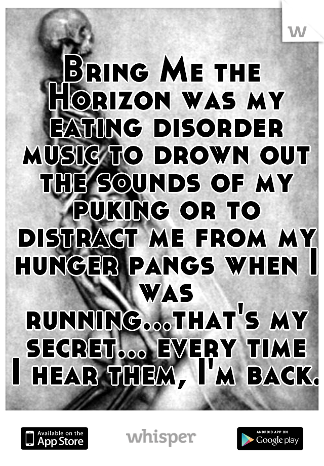 Bring Me the Horizon was my eating disorder music to drown out the sounds of my puking or to distract me from my hunger pangs when I was running...that's my secret... every time I hear them, I'm back.