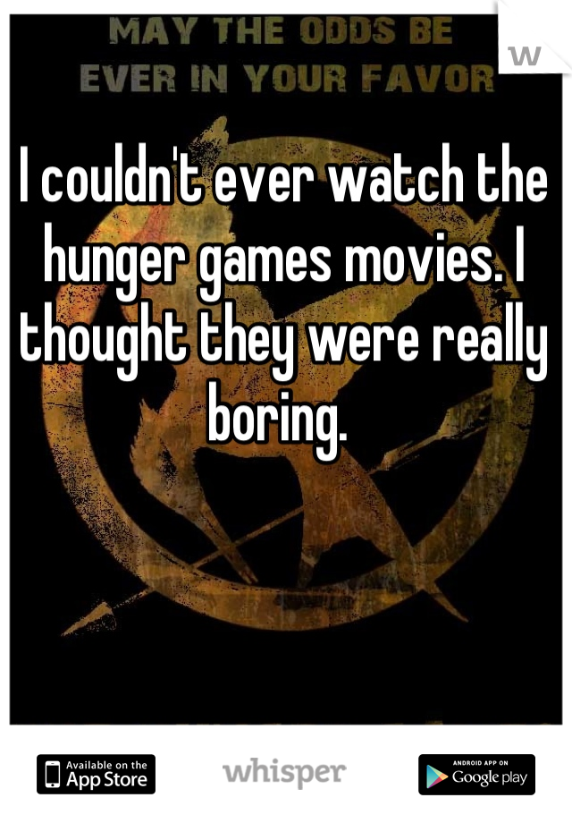 I couldn't ever watch the hunger games movies. I thought they were really boring.