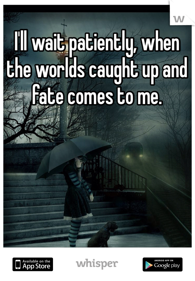 I'll wait patiently, when the worlds caught up and fate comes to me.