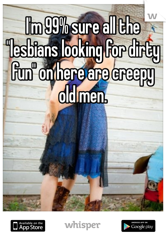 "I'm 99% sure all the ""lesbians looking for dirty fun"" on here are creepy old men."