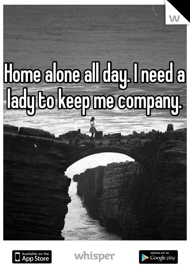 Home alone all day. I need a lady to keep me company.