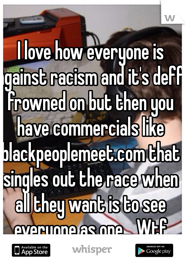 I love how everyone is against racism and it's deff frowned on but then you have commercials like blackpeoplemeet.com that singles out the race when all they want is to see everyone as one... Wtf