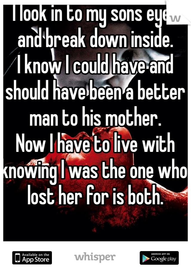 I look in to my sons eyes and break down inside.  I know I could have and should have been a better man to his mother.  Now I have to live with knowing I was the one who lost her for is both.