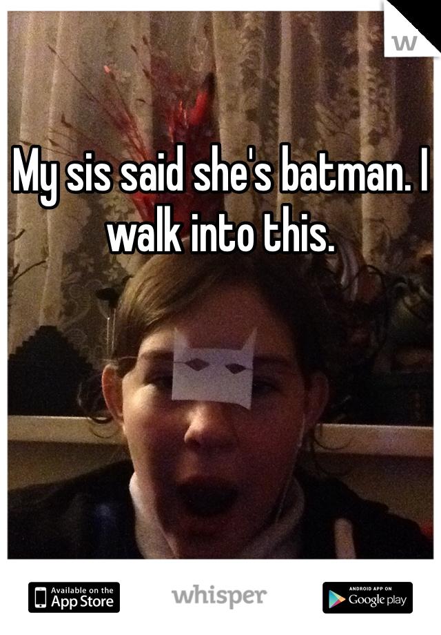 My sis said she's batman. I walk into this.