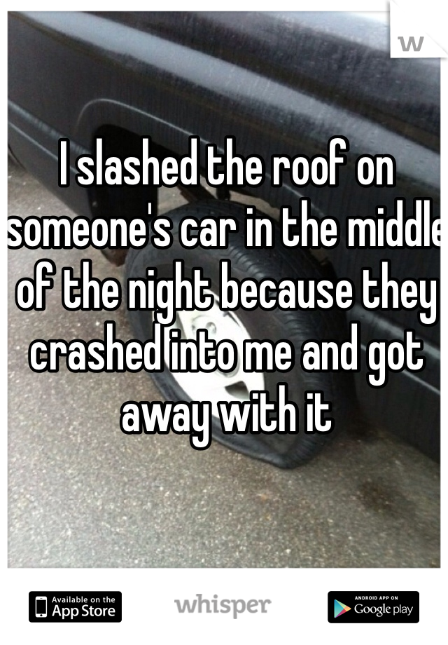 I slashed the roof on someone's car in the middle of the night because they crashed into me and got away with it