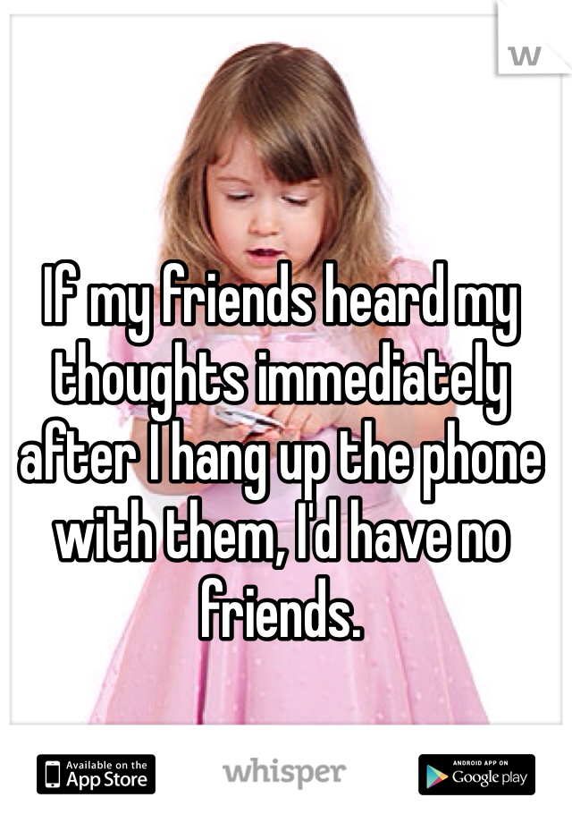 If my friends heard my thoughts immediately after I hang up the phone with them, I'd have no friends.