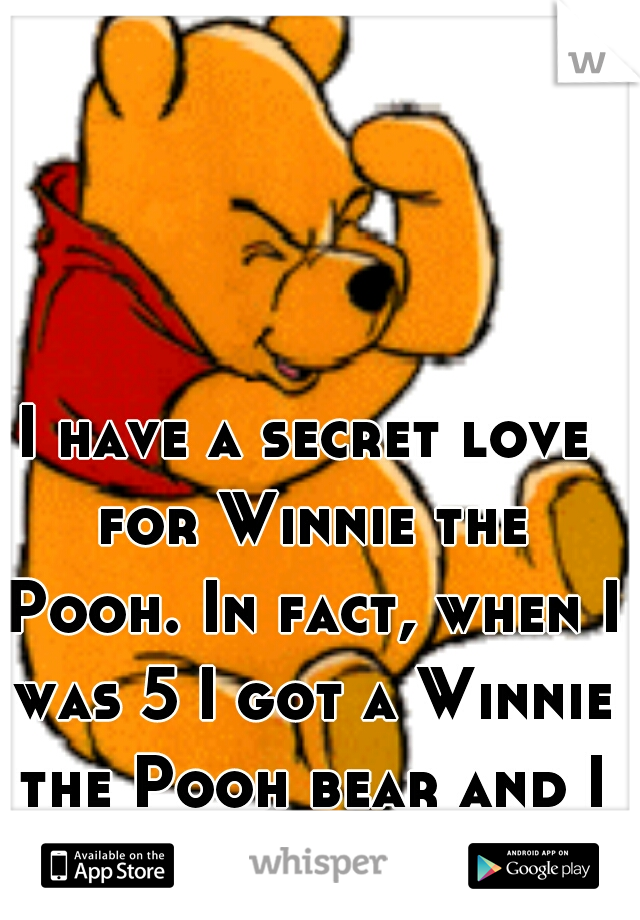 I have a secret love for Winnie the Pooh. In fact, when I was 5 I got a Winnie the Pooh bear and I still sleep with it. :)