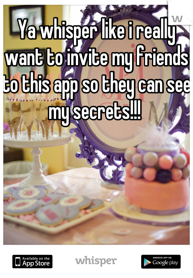 Ya whisper like i really want to invite my friends to this app so they can see my secrets!!!