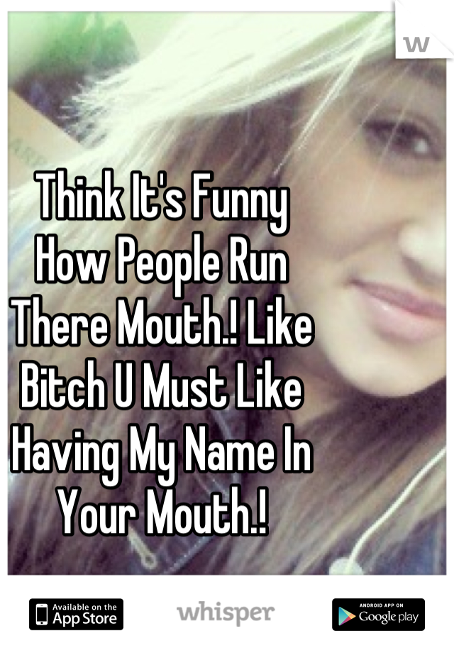 Think It's Funny  How People Run  There Mouth.! Like Bitch U Must Like  Having My Name In  Your Mouth.!