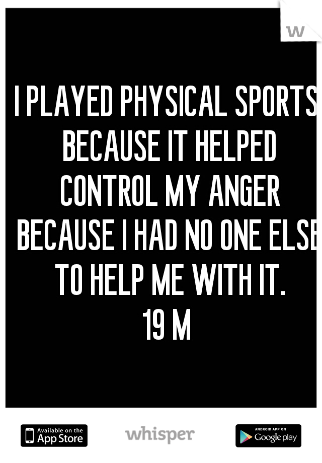 I PLAYED PHYSICAL SPORTS BECAUSE IT HELPED CONTROL MY ANGER BECAUSE I HAD NO ONE ELSE TO HELP ME WITH IT. 19 M
