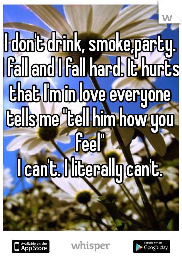 "I don't drink, smoke,party.  I fall and I fall hard. It hurts that I'm in love everyone tells me ""tell him how you feel""  I can't. I literally can't."