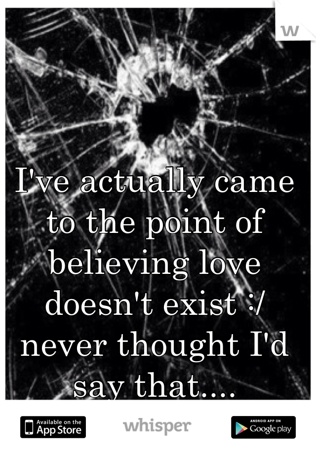 I've actually came to the point of believing love doesn't exist :/ never thought I'd say that....