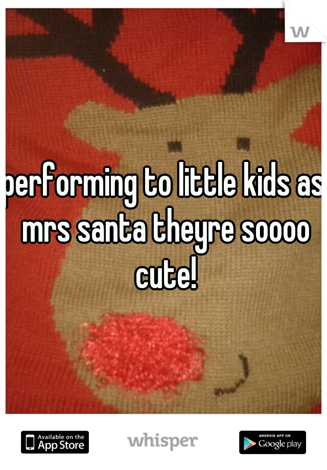 performing to little kids as mrs santa theyre soooo cute!