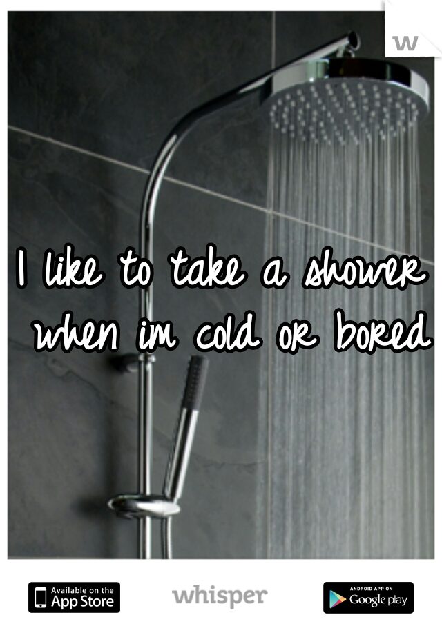I like to take a shower when im cold or bored