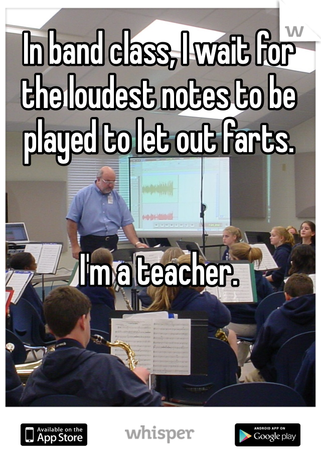 In band class, I wait for the loudest notes to be played to let out farts.    I'm a teacher.