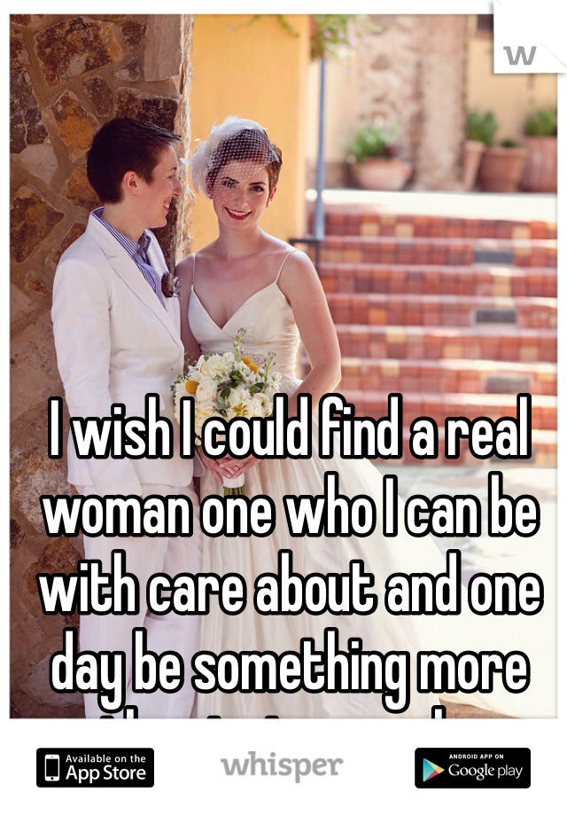 I wish I could find a real woman one who I can be with care about and one day be something more than just a couple.