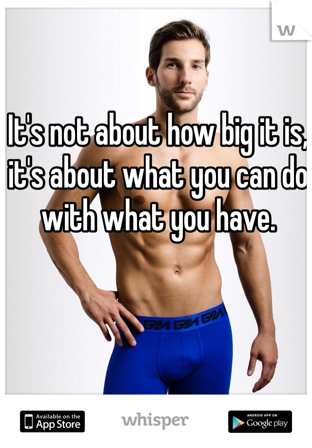 It's not about how big it is, it's about what you can do with what you have.