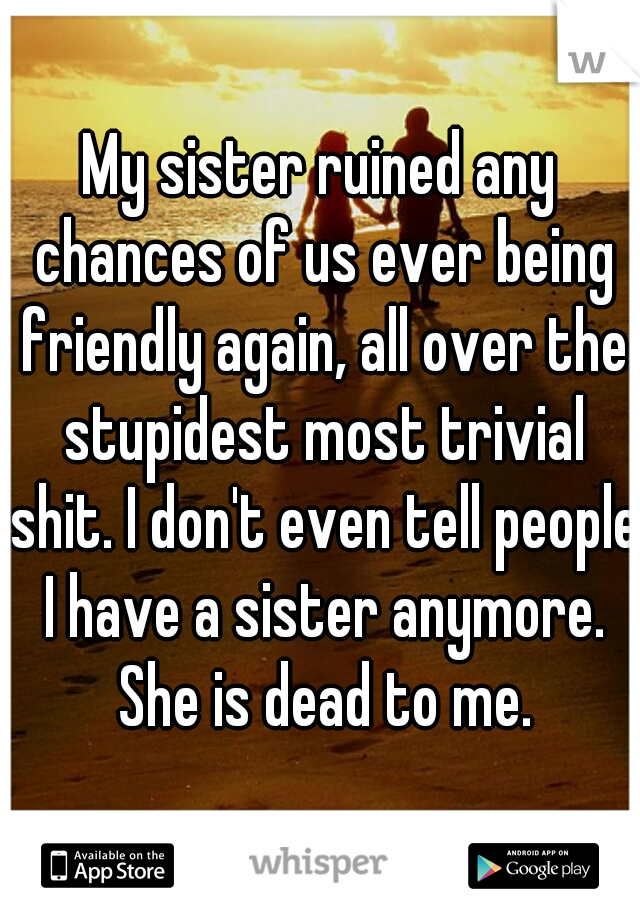 My sister ruined any chances of us ever being friendly again, all over the stupidest most trivial shit. I don't even tell people I have a sister anymore. She is dead to me.
