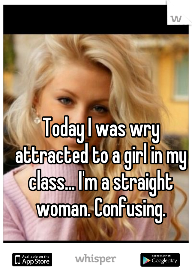 Today I was wry attracted to a girl in my class... I'm a straight woman. Confusing.