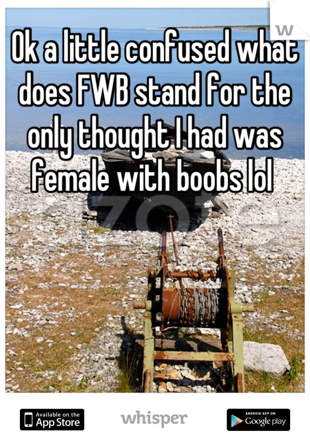 Ok a little confused what does FWB stand for the only thought I had was female with boobs lol