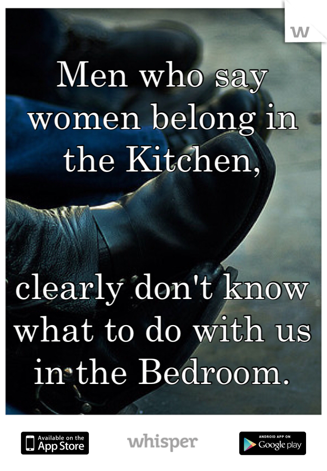Men who say women belong in the Kitchen,    clearly don't know what to do with us in the Bedroom.
