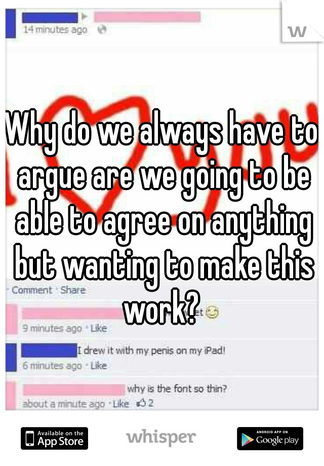 Why do we always have to argue are we going to be able to agree on anything but wanting to make this work?