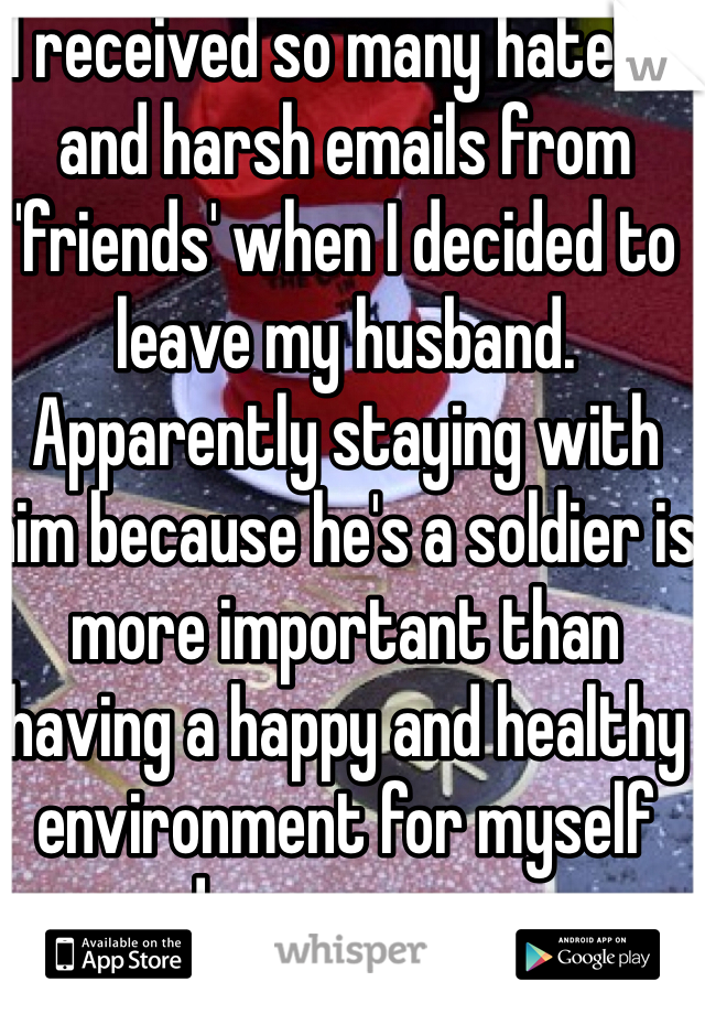 I received so many hateful and harsh emails from 'friends' when I decided to leave my husband. Apparently staying with him because he's a soldier is more important than having a happy and healthy environment for myself and my young son.
