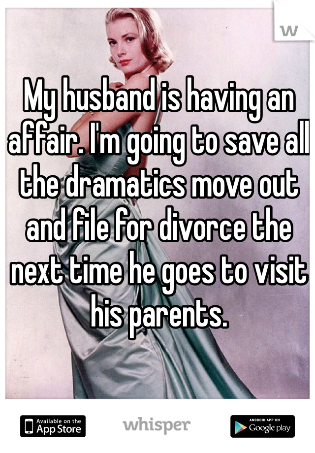 My husband is having an affair. I'm going to save all the dramatics move out and file for divorce the next time he goes to visit his parents.