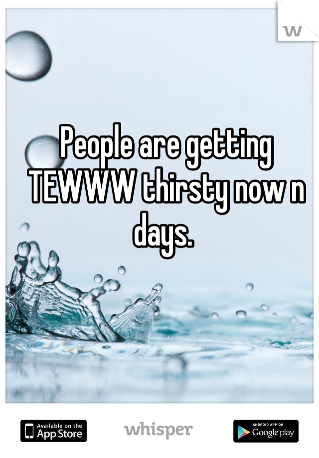 People are getting TEWWW thirsty now n days.