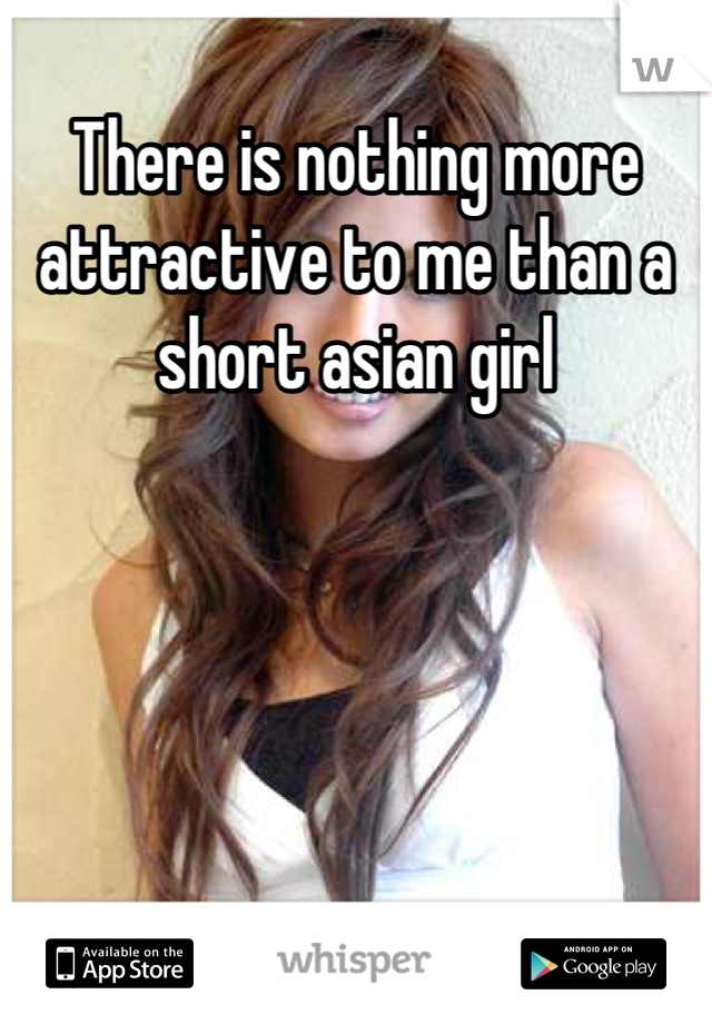 There is nothing more attractive to me than a short asian girl