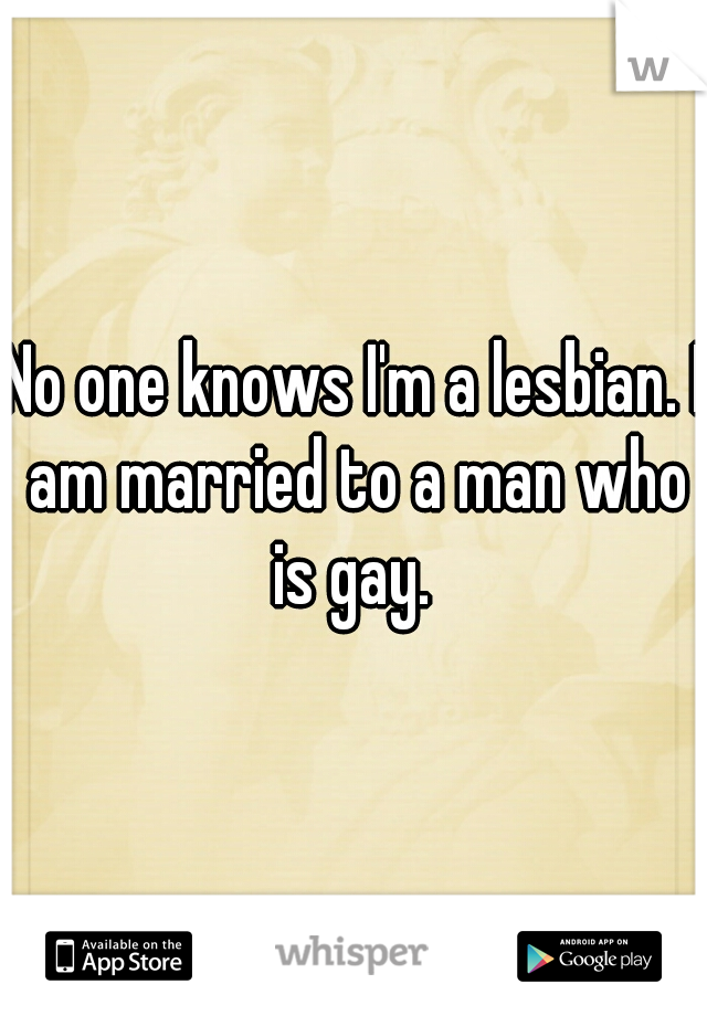 No one knows I'm a lesbian. I am married to a man who is gay.