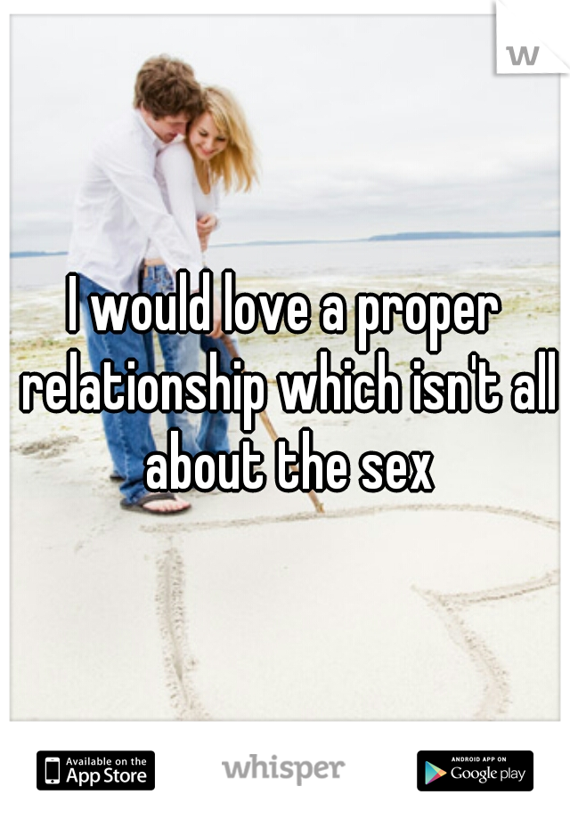 I would love a proper relationship which isn't all about the sex