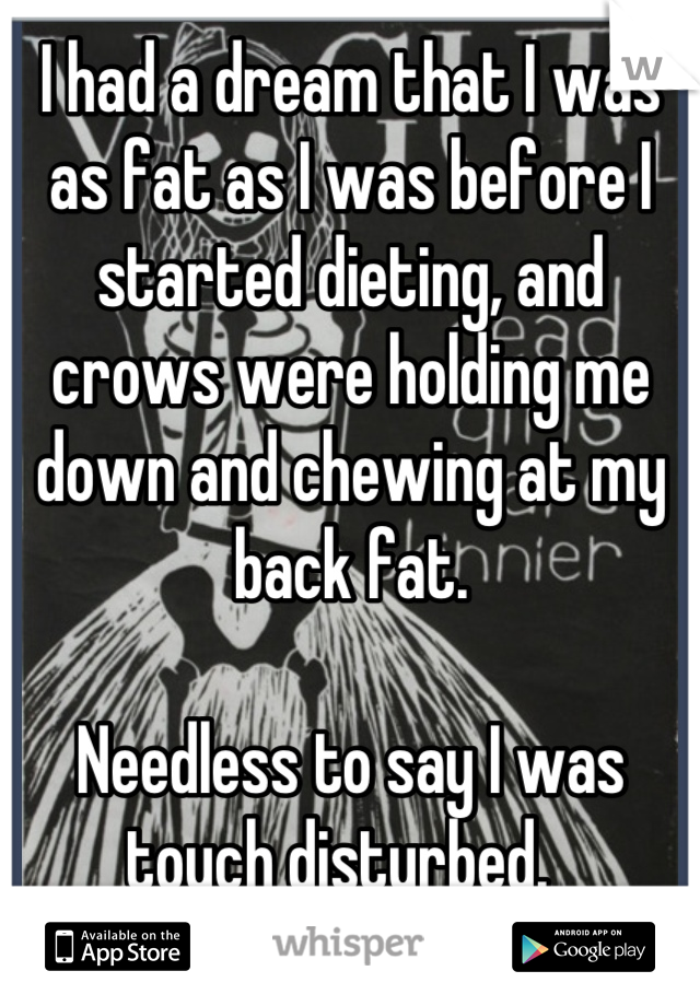 I had a dream that I was as fat as I was before I started dieting, and crows were holding me down and chewing at my back fat.  Needless to say I was touch disturbed.