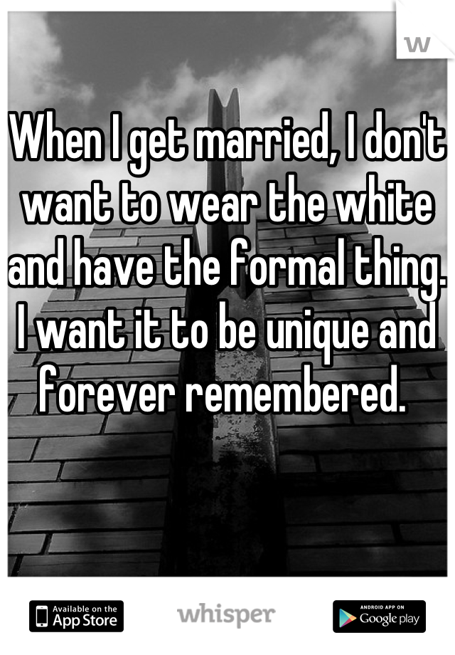 When I get married, I don't want to wear the white and have the formal thing. I want it to be unique and forever remembered.