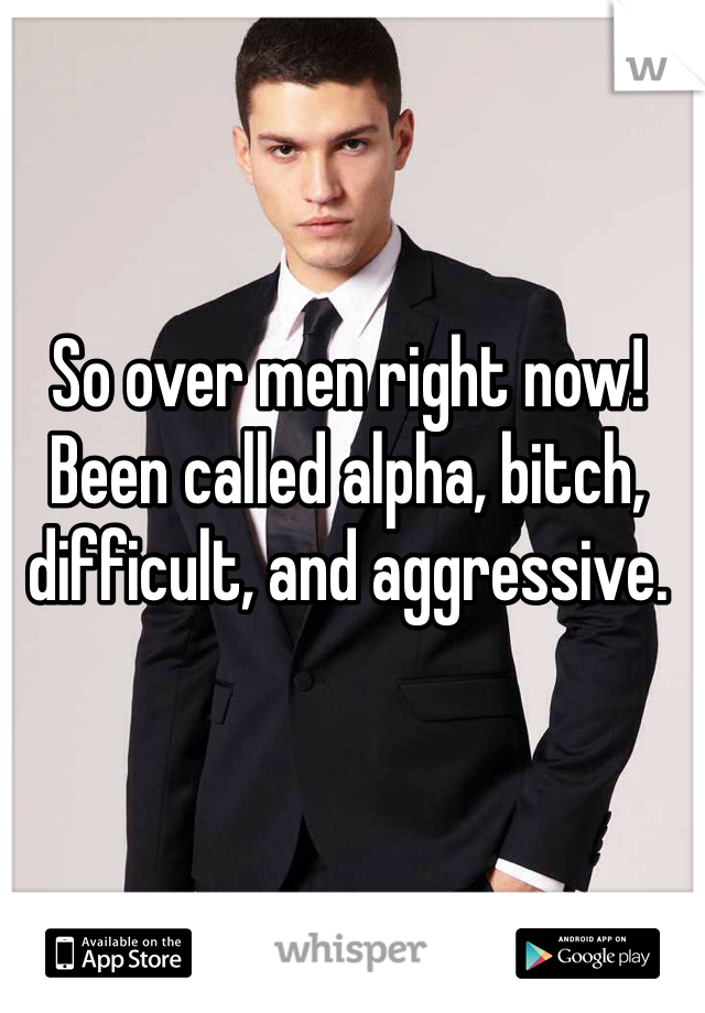 So over men right now! Been called alpha, bitch, difficult, and aggressive.