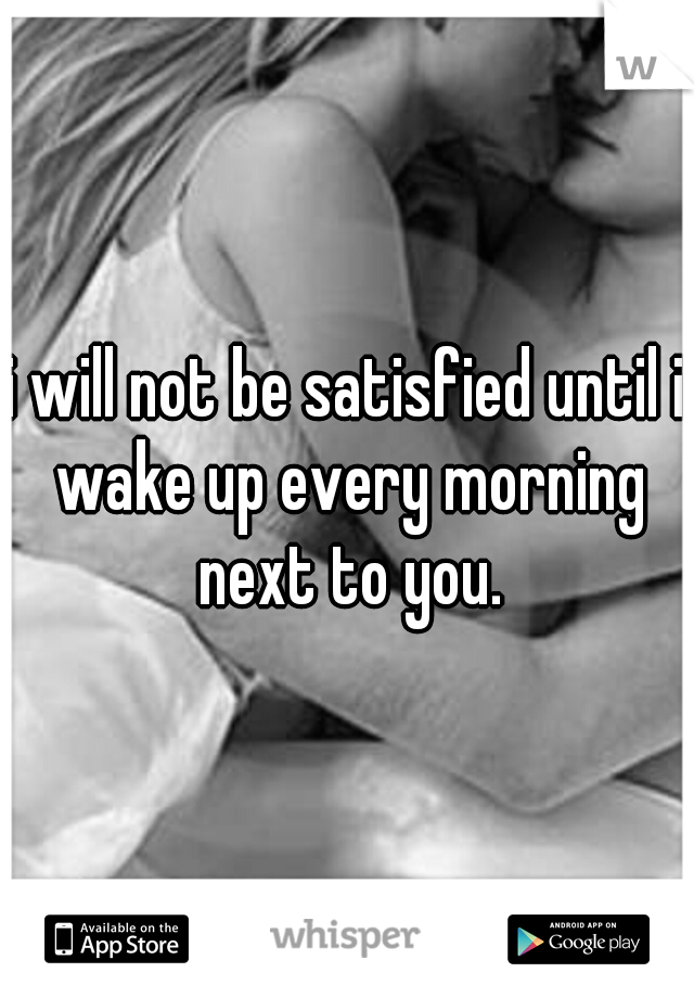 i will not be satisfied until i wake up every morning next to you.