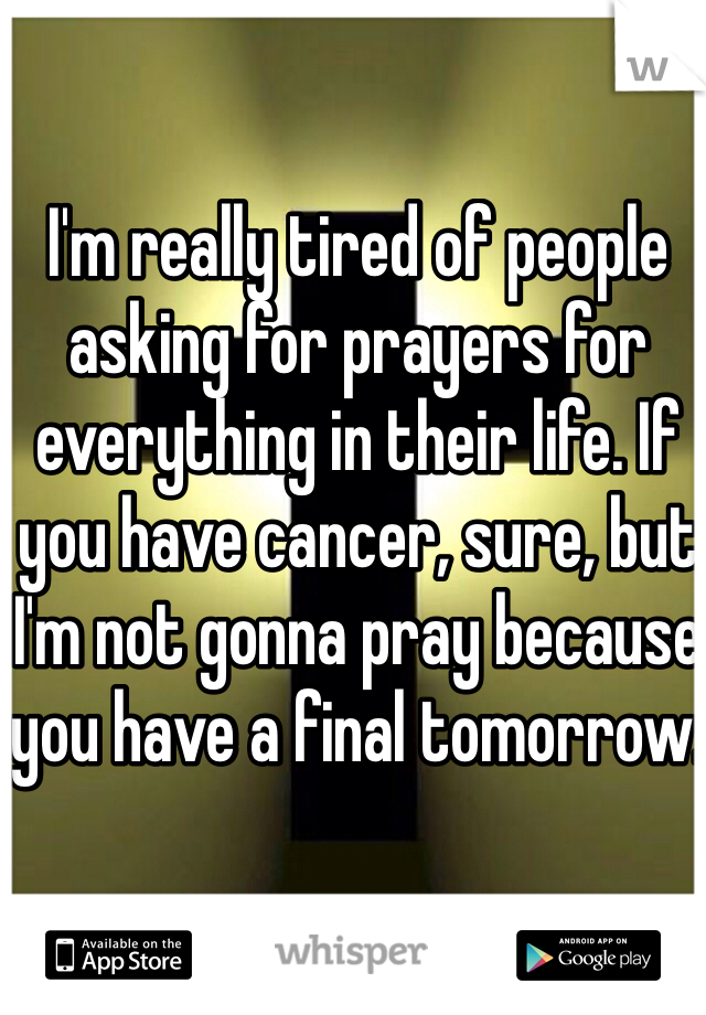 I'm really tired of people asking for prayers for everything in their life. If you have cancer, sure, but I'm not gonna pray because you have a final tomorrow.