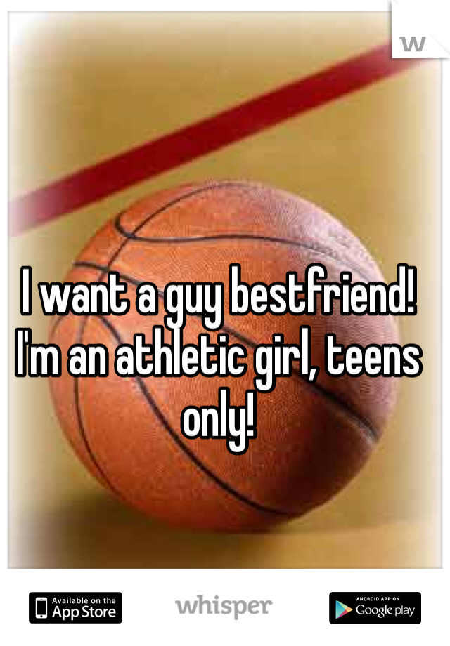 I want a guy bestfriend! I'm an athletic girl, teens only!